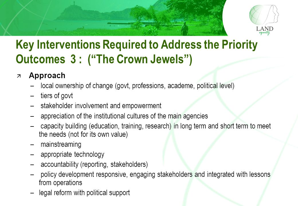 Key Interventions Required to Address the Priority Outcomes 3 : ( The Crown Jewels ) ä Approach – local ownership of change (govt, professions, academe, political level) – tiers of govt – stakeholder involvement and empowerment – appreciation of the institutional cultures of the main agencies – capacity building (education, training, research) in long term and short term to meet the needs (not for its own value) – mainstreaming – appropriate technology – accountability (reporting, stakeholders) – policy development responsive, engaging stakeholders and integrated with lessons from operations –legal reform with political support
