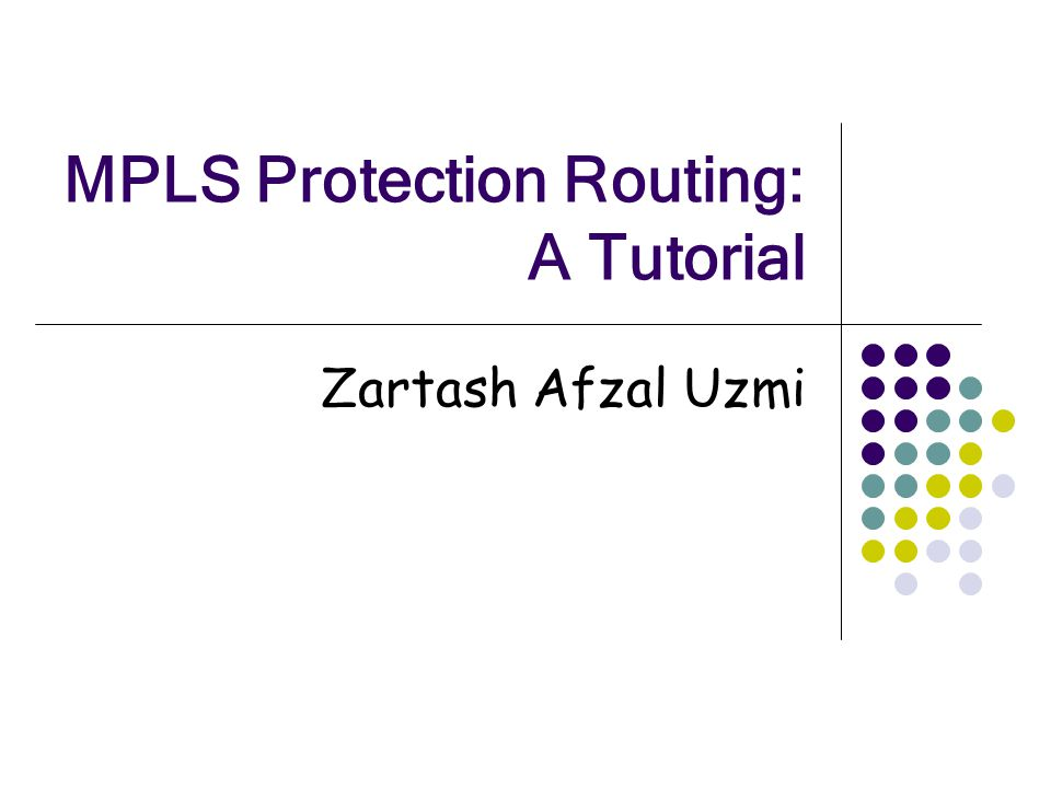 MPLS Protection Routing: A Tutorial Zartash Afzal Uzmi
