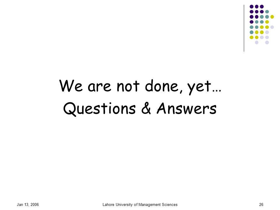 Jan 13, 2006Lahore University of Management Sciences26 We are not done, yet… Questions & Answers