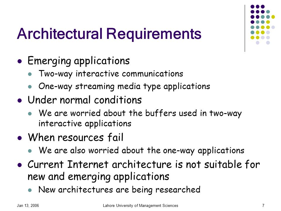Jan 13, 2006Lahore University of Management Sciences7 Architectural Requirements Emerging applications Two-way interactive communications One-way streaming media type applications Under normal conditions We are worried about the buffers used in two-way interactive applications When resources fail We are also worried about the one-way applications Current Internet architecture is not suitable for new and emerging applications New architectures are being researched