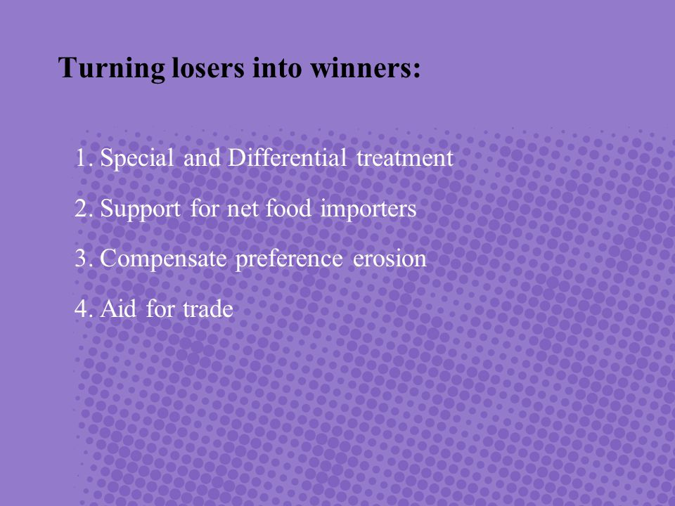 1.Special and Differential treatment 2.Support for net food importers 3.Compensate preference erosion 4.Aid for trade Turning losers into winners: