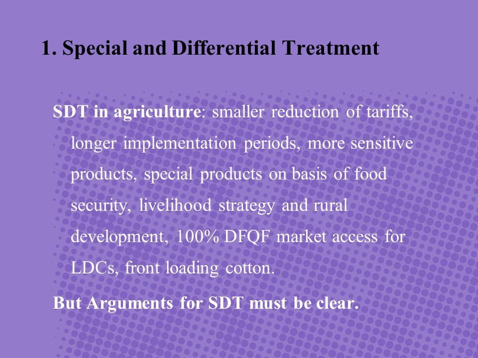 SDT in agriculture: smaller reduction of tariffs, longer implementation periods, more sensitive products, special products on basis of food security, livelihood strategy and rural development, 100% DFQF market access for LDCs, front loading cotton.