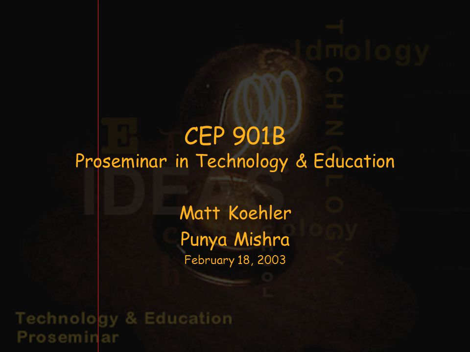 CEP 901B Proseminar in Technology & Education Matt Koehler Punya Mishra February 18, 2003