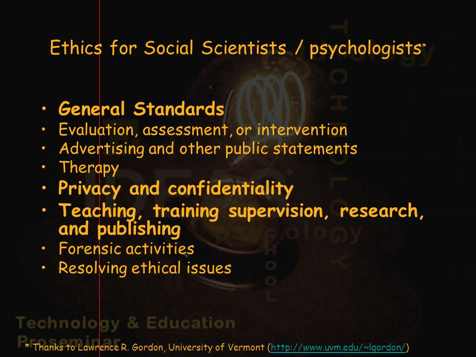 Ethics for Social Scientists / psychologists * General Standards Evaluation, assessment, or intervention Advertising and other public statements Therapy Privacy and confidentiality Teaching, training supervision, research, and publishing Forensic activities Resolving ethical issues * Thanks to Lawrence R.