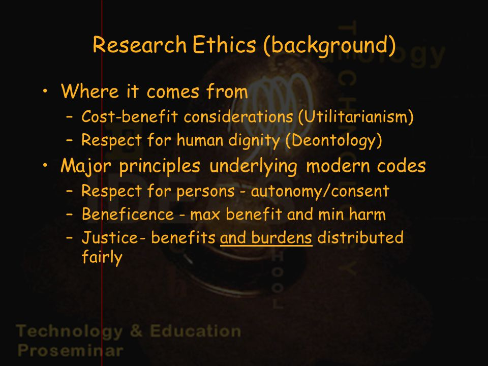 Research Ethics (background) Where it comes from –Cost-benefit considerations (Utilitarianism) –Respect for human dignity (Deontology) Major principles underlying modern codes –Respect for persons - autonomy/consent –Beneficence - max benefit and min harm –Justice- benefits and burdens distributed fairly