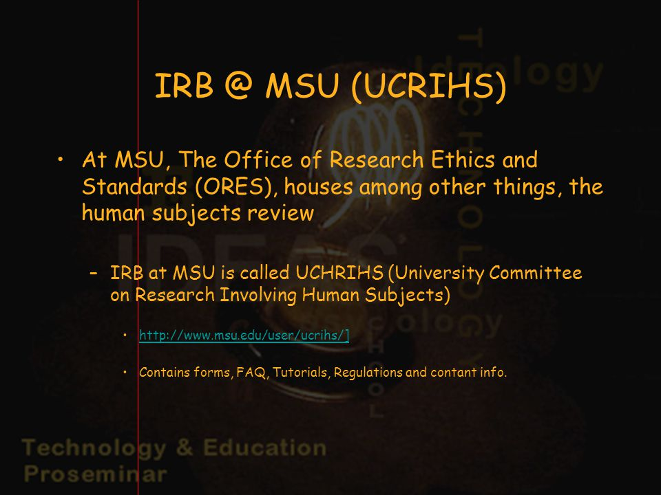 MSU (UCRIHS) At MSU, The Office of Research Ethics and Standards (ORES), houses among other things, the human subjects review –IRB at MSU is called UCHRIHS (University Committee on Research Involving Human Subjects)   Contains forms, FAQ, Tutorials, Regulations and contant info.
