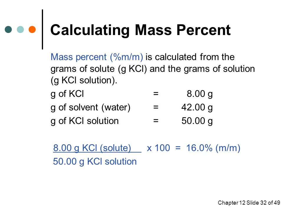 Chapter 12 Slide 32 of 49 Mass percent (%m/m) is calculated from the grams of solute (g KCl) and the grams of solution (g KCl solution).