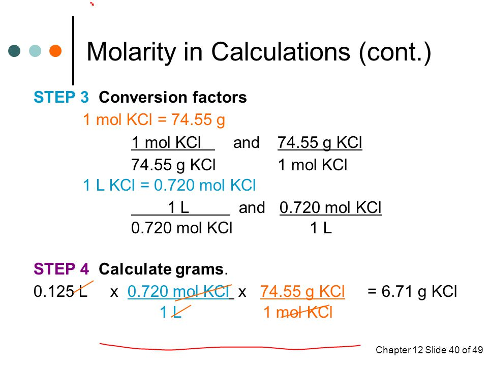 Chapter 12 Slide 40 of 49 Molarity in Calculations (cont.) STEP 3 Conversion factors 1 mol KCl = g 1 mol KCl and g KCl g KCl 1 mol KCl 1 L KCl = mol KCl 1 L and mol KCl mol KCl 1 L STEP 4 Calculate grams.