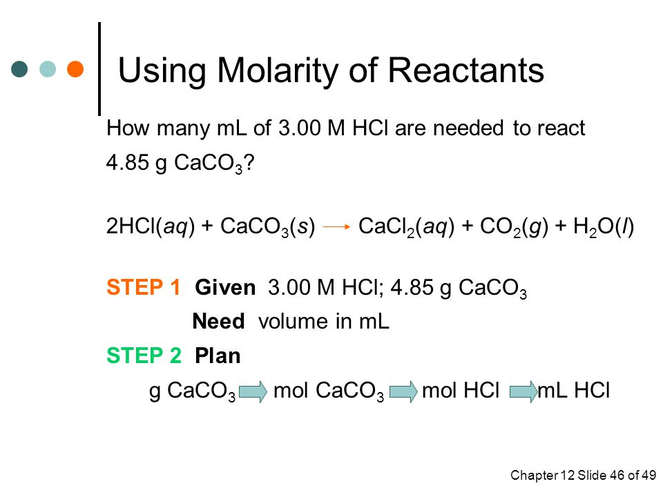 Chapter 12 Slide 46 of 49 Using Molarity of Reactants How many mL of 3.00 M HCl are needed to react 4.85 g CaCO 3 .