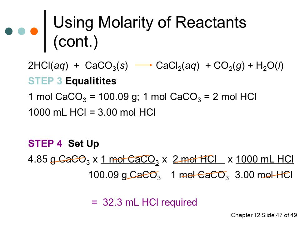 Chapter 12 Slide 47 of 49 Using Molarity of Reactants (cont.) 2HCl(aq) + CaCO 3 (s) CaCl 2 (aq) + CO 2 (g) + H 2 O(l) STEP 3 Equalitites 1 mol CaCO 3 = g; 1 mol CaCO 3 = 2 mol HCl 1000 mL HCl = 3.00 mol HCl STEP 4 Set Up 4.85 g CaCO 3 x 1 mol CaCO 3 x 2 mol HCl x 1000 mL HCl g CaCO 3 1 mol CaCO mol HCl = 32.3 mL HCl required