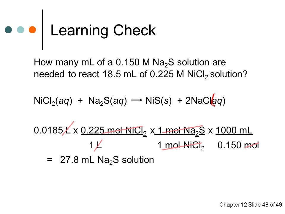 Chapter 12 Slide 48 of 49 Learning Check How many mL of a M Na 2 S solution are needed to react 18.5 mL of M NiCl 2 solution.