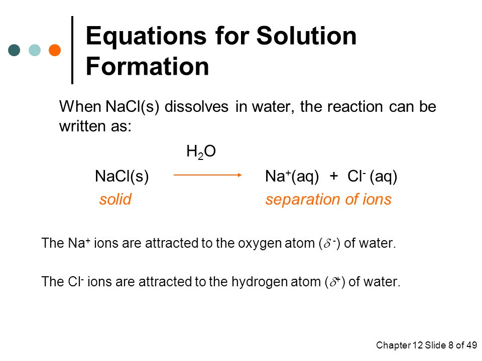 Chapter 12 Slide 8 of 49 When NaCl(s) dissolves in water, the reaction can be written as: H 2 O NaCl(s) Na + (aq) + Cl - (aq) solid separation of ions The Na + ions are attracted to the oxygen atom (  - ) of water.