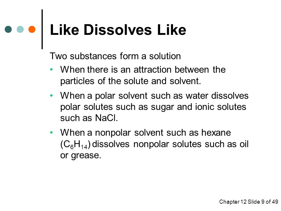 Chapter 12 Slide 9 of 49 Two substances form a solution When there is an attraction between the particles of the solute and solvent.