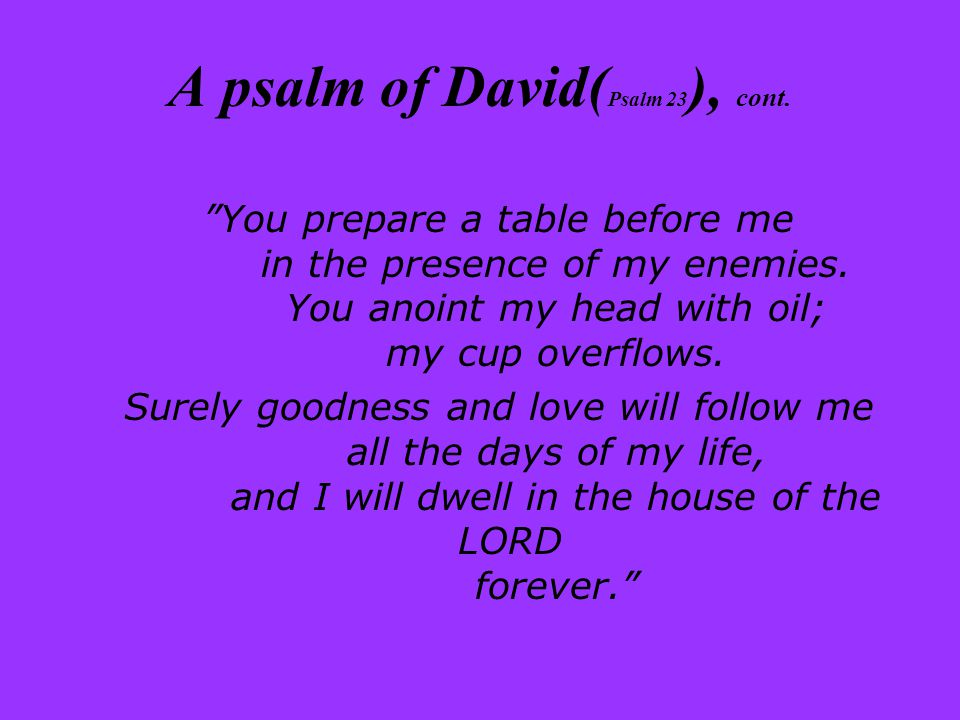 A psalm of David( Psalm 23 ), cont. You prepare a table before me in the presence of my enemies.