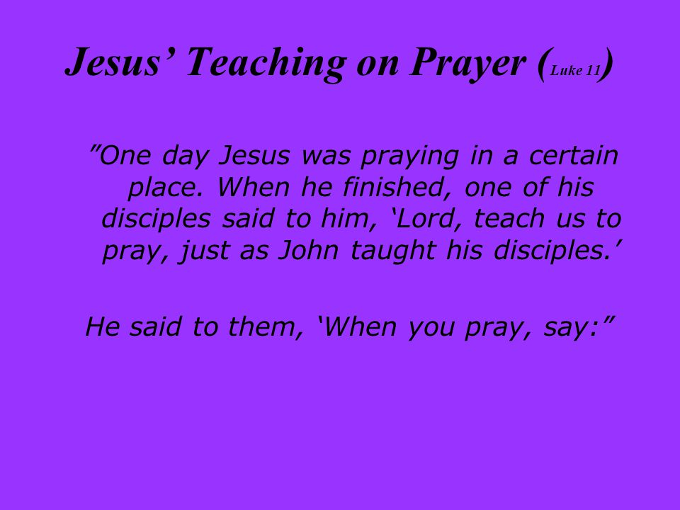 Jesus' Teaching on Prayer ( Luke 11 ) One day Jesus was praying in a certain place.