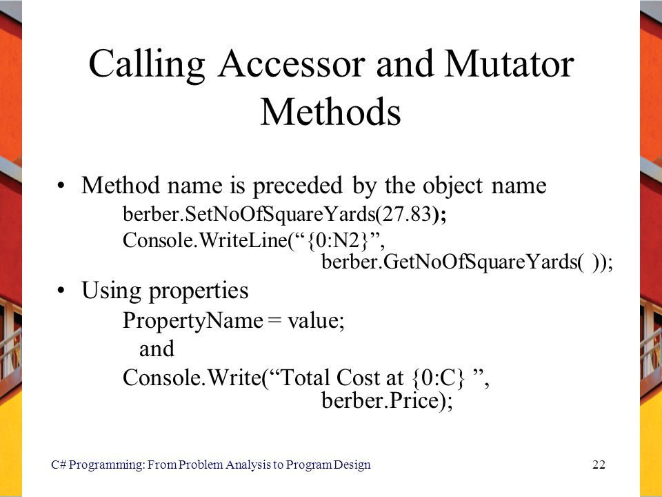 C# Programming: From Problem Analysis to Program Design22 Calling Accessor and Mutator Methods Method name is preceded by the object name berber.SetNoOfSquareYards(27.83); Console.WriteLine( {0:N2} , berber.GetNoOfSquareYards( )); Using properties PropertyName = value; and Console.Write( Total Cost at {0:C} , berber.Price);