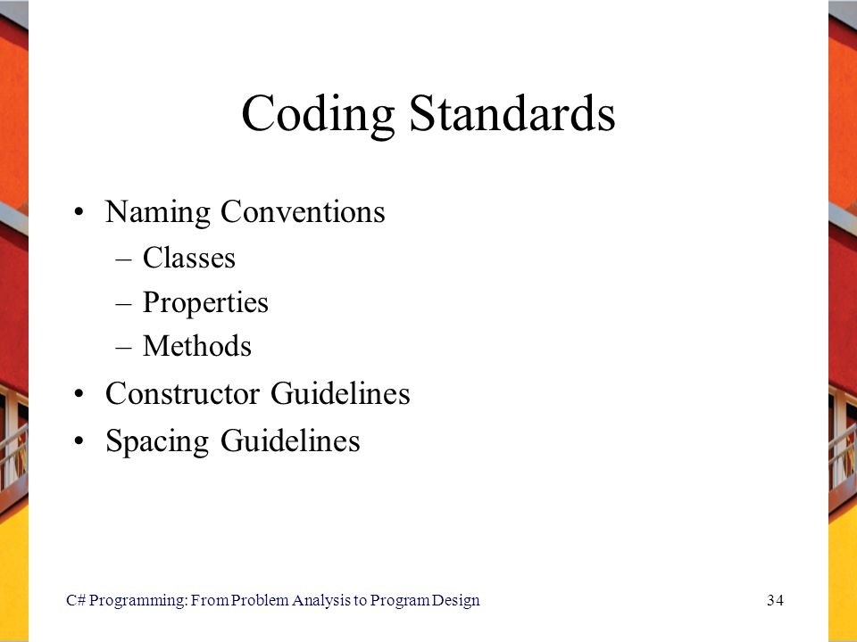 Coding Standards Naming Conventions –Classes –Properties –Methods Constructor Guidelines Spacing Guidelines C# Programming: From Problem Analysis to Program Design34