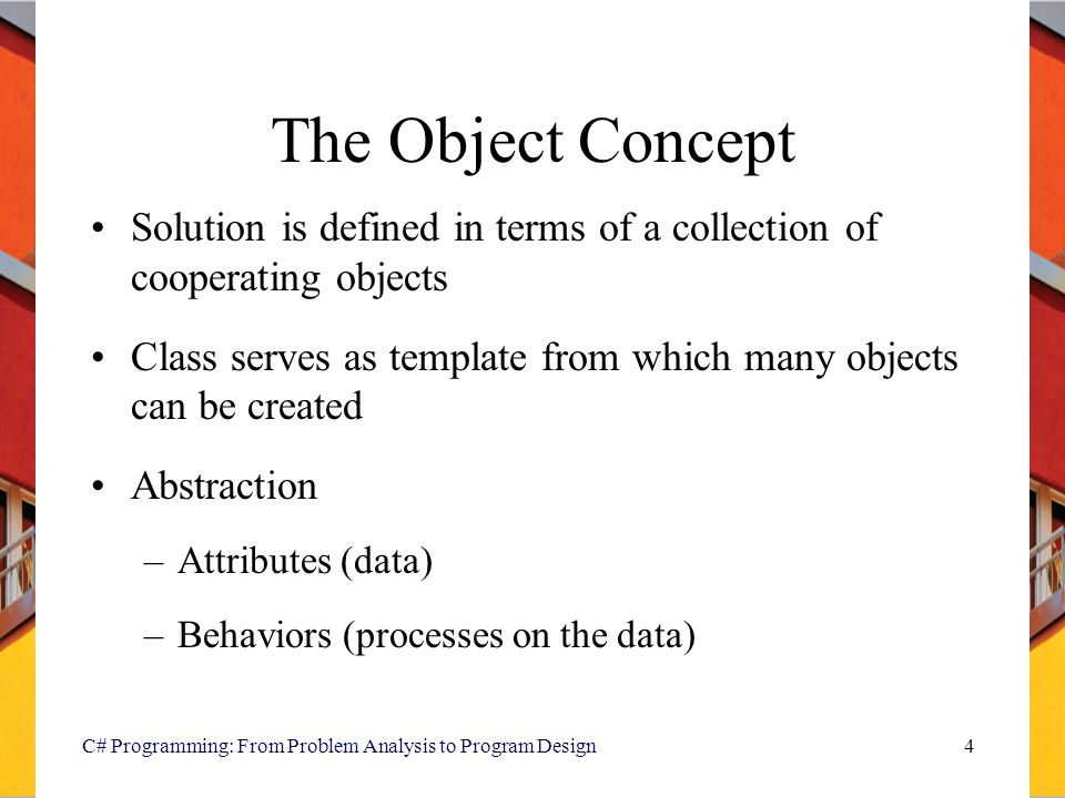 C# Programming: From Problem Analysis to Program Design4 The Object Concept Solution is defined in terms of a collection of cooperating objects Class serves as template from which many objects can be created Abstraction –Attributes (data) –Behaviors (processes on the data)