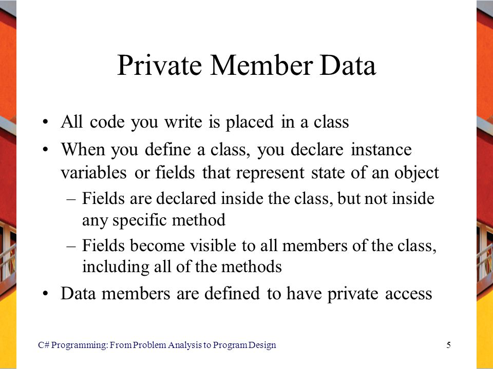 Private Member Data All code you write is placed in a class When you define a class, you declare instance variables or fields that represent state of an object –Fields are declared inside the class, but not inside any specific method –Fields become visible to all members of the class, including all of the methods Data members are defined to have private access C# Programming: From Problem Analysis to Program Design5