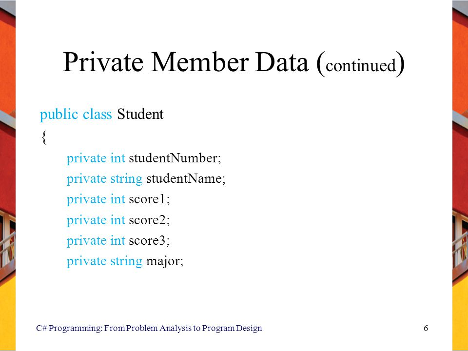Private Member Data ( continued ) public class Student { private int studentNumber; private string studentName; private int score1; private int score2; private int score3; private string major; C# Programming: From Problem Analysis to Program Design6