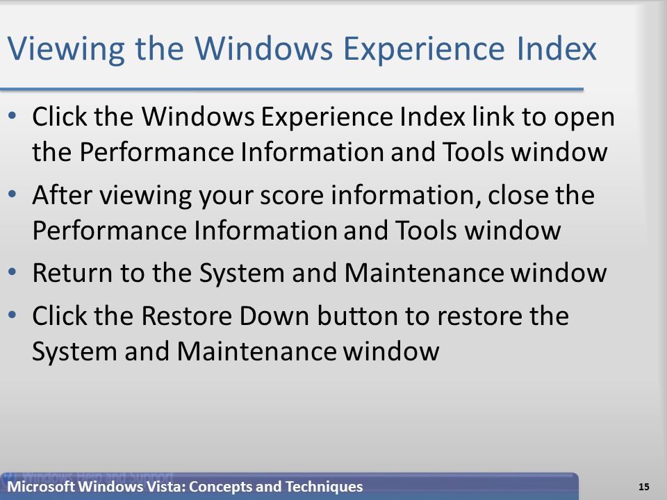 Viewing the Windows Experience Index Click the Windows Experience Index link to open the Performance Information and Tools window After viewing your score information, close the Performance Information and Tools window Return to the System and Maintenance window Click the Restore Down button to restore the System and Maintenance window 15 Microsoft Windows Vista: Concepts and Techniques