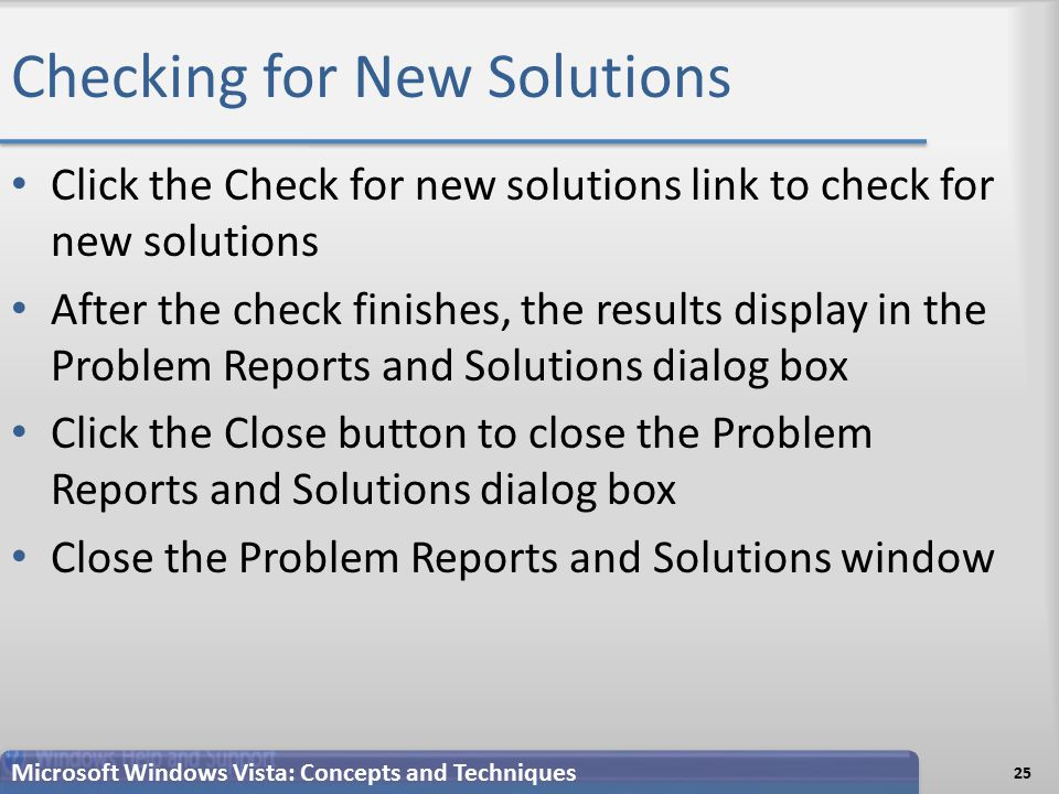 Checking for New Solutions Click the Check for new solutions link to check for new solutions After the check finishes, the results display in the Problem Reports and Solutions dialog box Click the Close button to close the Problem Reports and Solutions dialog box Close the Problem Reports and Solutions window 25 Microsoft Windows Vista: Concepts and Techniques