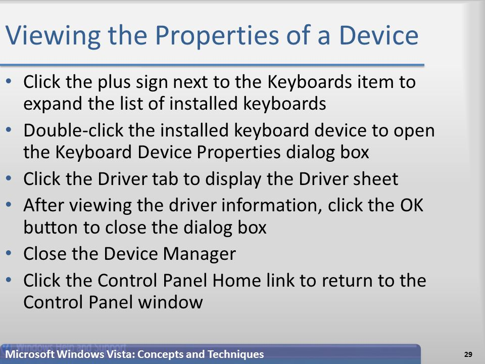 Viewing the Properties of a Device Click the plus sign next to the Keyboards item to expand the list of installed keyboards Double-click the installed keyboard device to open the Keyboard Device Properties dialog box Click the Driver tab to display the Driver sheet After viewing the driver information, click the OK button to close the dialog box Close the Device Manager Click the Control Panel Home link to return to the Control Panel window 29 Microsoft Windows Vista: Concepts and Techniques