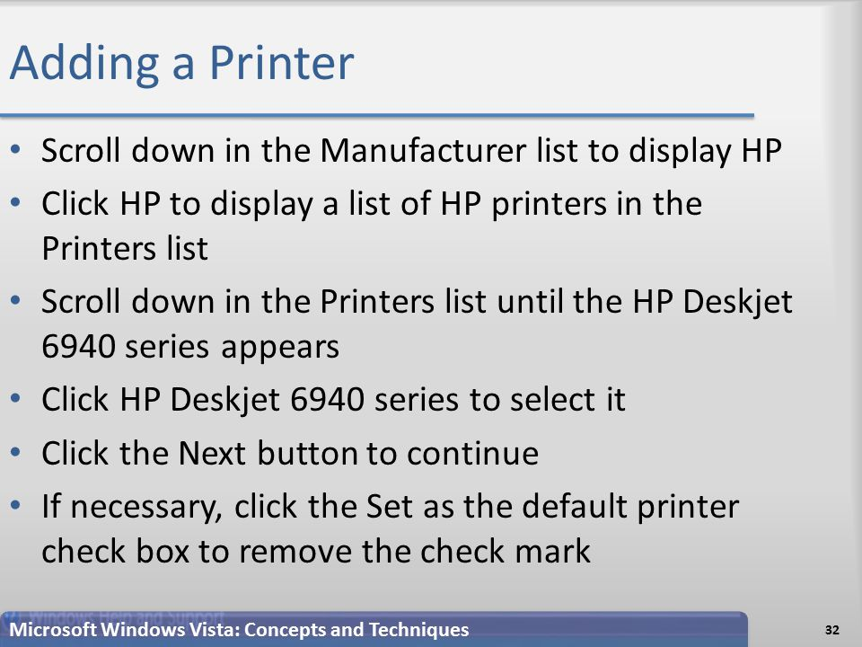 Adding a Printer Scroll down in the Manufacturer list to display HP Click HP to display a list of HP printers in the Printers list Scroll down in the Printers list until the HP Deskjet 6940 series appears Click HP Deskjet 6940 series to select it Click the Next button to continue If necessary, click the Set as the default printer check box to remove the check mark Microsoft Windows Vista: Concepts and Techniques 32