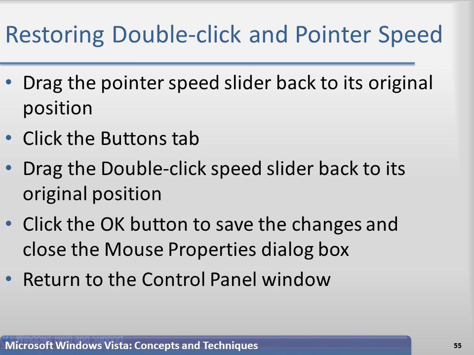 Restoring Double-click and Pointer Speed Drag the pointer speed slider back to its original position Click the Buttons tab Drag the Double-click speed slider back to its original position Click the OK button to save the changes and close the Mouse Properties dialog box Return to the Control Panel window 55 Microsoft Windows Vista: Concepts and Techniques