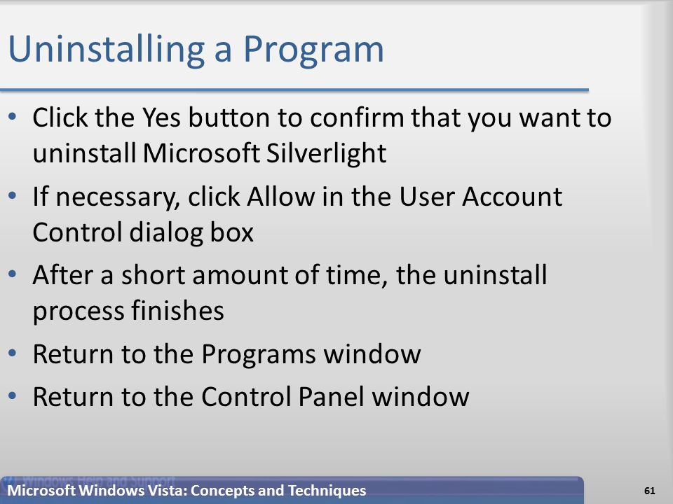 Uninstalling a Program Click the Yes button to confirm that you want to uninstall Microsoft Silverlight If necessary, click Allow in the User Account Control dialog box After a short amount of time, the uninstall process finishes Return to the Programs window Return to the Control Panel window Microsoft Windows Vista: Concepts and Techniques 61