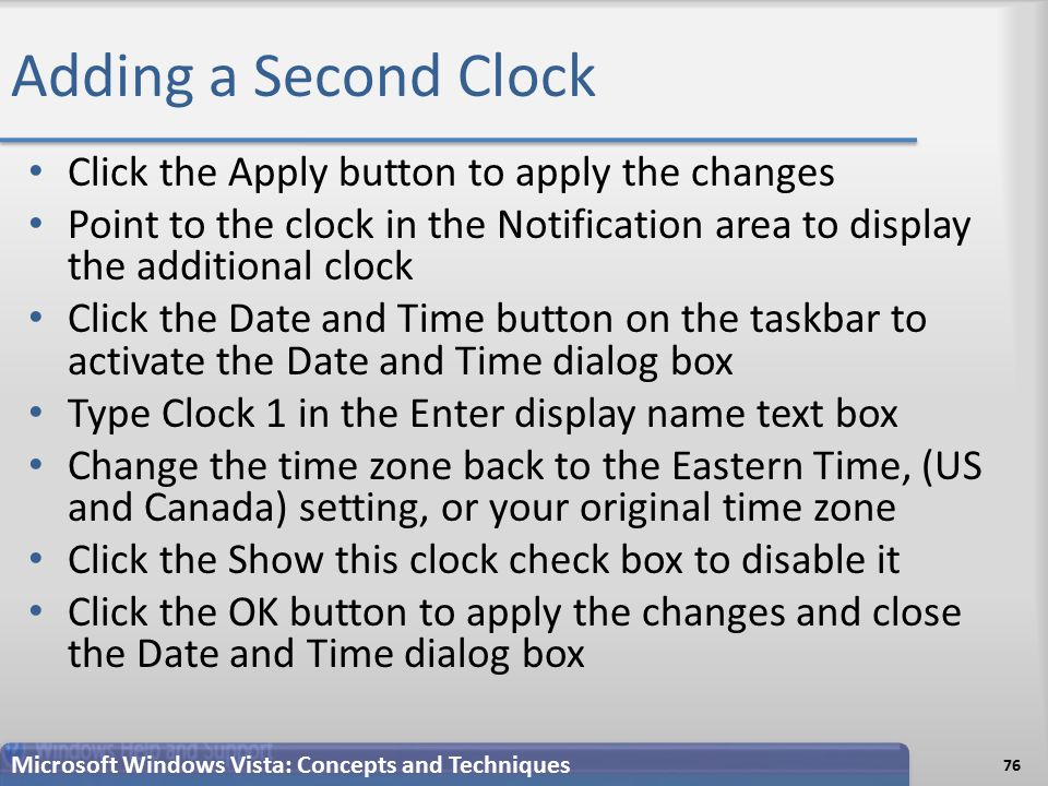 Adding a Second Clock Click the Apply button to apply the changes Point to the clock in the Notification area to display the additional clock Click the Date and Time button on the taskbar to activate the Date and Time dialog box Type Clock 1 in the Enter display name text box Change the time zone back to the Eastern Time, (US and Canada) setting, or your original time zone Click the Show this clock check box to disable it Click the OK button to apply the changes and close the Date and Time dialog box 76 Microsoft Windows Vista: Concepts and Techniques