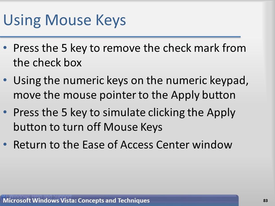 Using Mouse Keys Press the 5 key to remove the check mark from the check box Using the numeric keys on the numeric keypad, move the mouse pointer to the Apply button Press the 5 key to simulate clicking the Apply button to turn off Mouse Keys Return to the Ease of Access Center window 83 Microsoft Windows Vista: Concepts and Techniques
