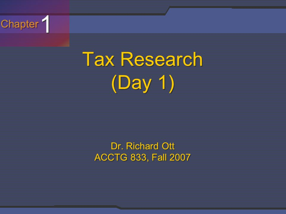 Chapter 1 1 Tax Research (Day 1) Dr. Richard Ott ACCTG 833, Fall 2007
