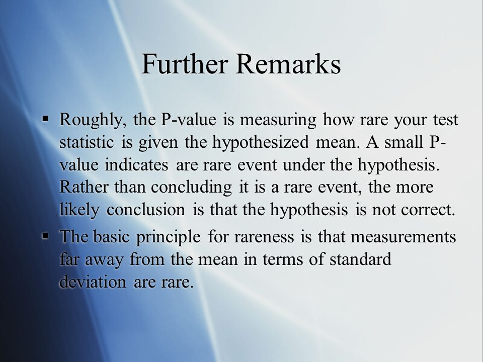 Further Remarks  Roughly, the P-value is measuring how rare your test statistic is given the hypothesized mean.