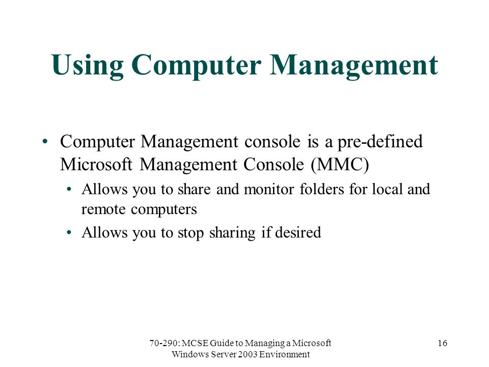 70-290: MCSE Guide to Managing a Microsoft Windows Server 2003 Environment 16 Using Computer Management Computer Management console is a pre-defined Microsoft Management Console (MMC) Allows you to share and monitor folders for local and remote computers Allows you to stop sharing if desired