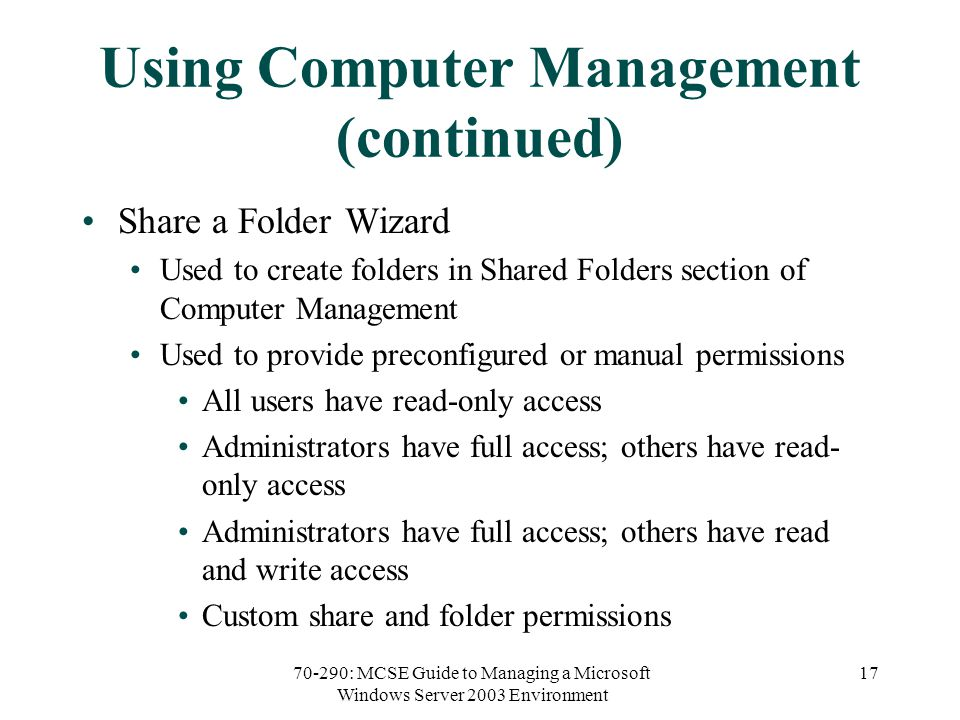 70-290: MCSE Guide to Managing a Microsoft Windows Server 2003 Environment 17 Using Computer Management (continued) Share a Folder Wizard Used to create folders in Shared Folders section of Computer Management Used to provide preconfigured or manual permissions All users have read-only access Administrators have full access; others have read- only access Administrators have full access; others have read and write access Custom share and folder permissions
