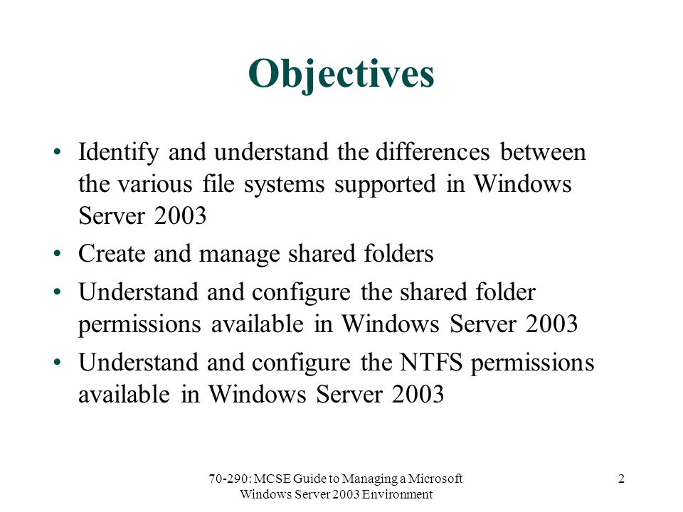 70-290: MCSE Guide to Managing a Microsoft Windows Server 2003 Environment 2 Objectives Identify and understand the differences between the various file systems supported in Windows Server 2003 Create and manage shared folders Understand and configure the shared folder permissions available in Windows Server 2003 Understand and configure the NTFS permissions available in Windows Server 2003