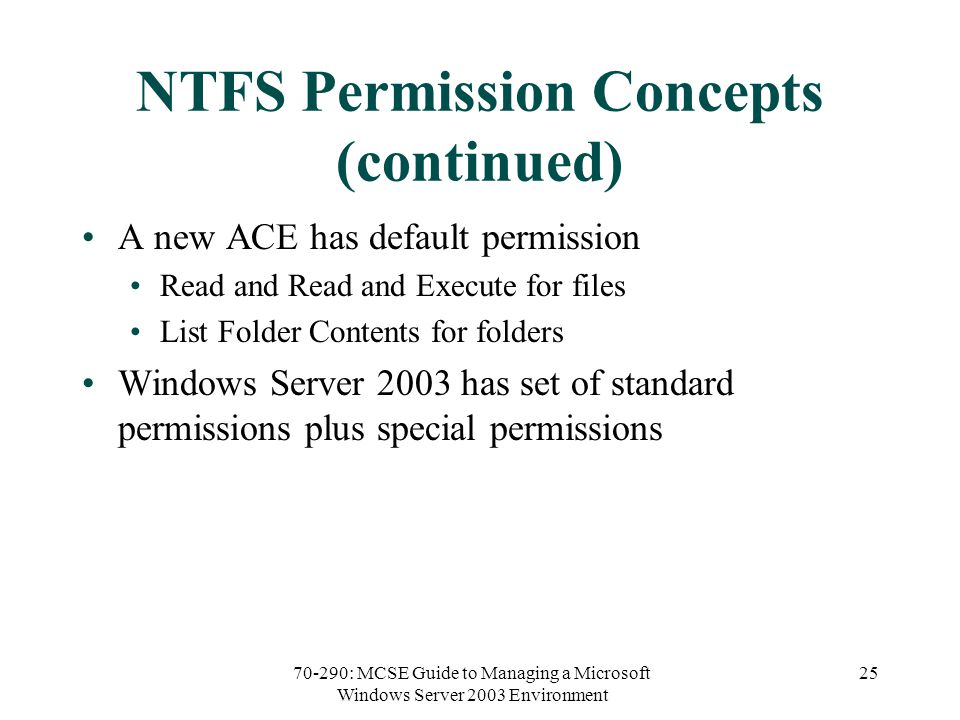 70-290: MCSE Guide to Managing a Microsoft Windows Server 2003 Environment 25 NTFS Permission Concepts (continued) A new ACE has default permission Read and Read and Execute for files List Folder Contents for folders Windows Server 2003 has set of standard permissions plus special permissions