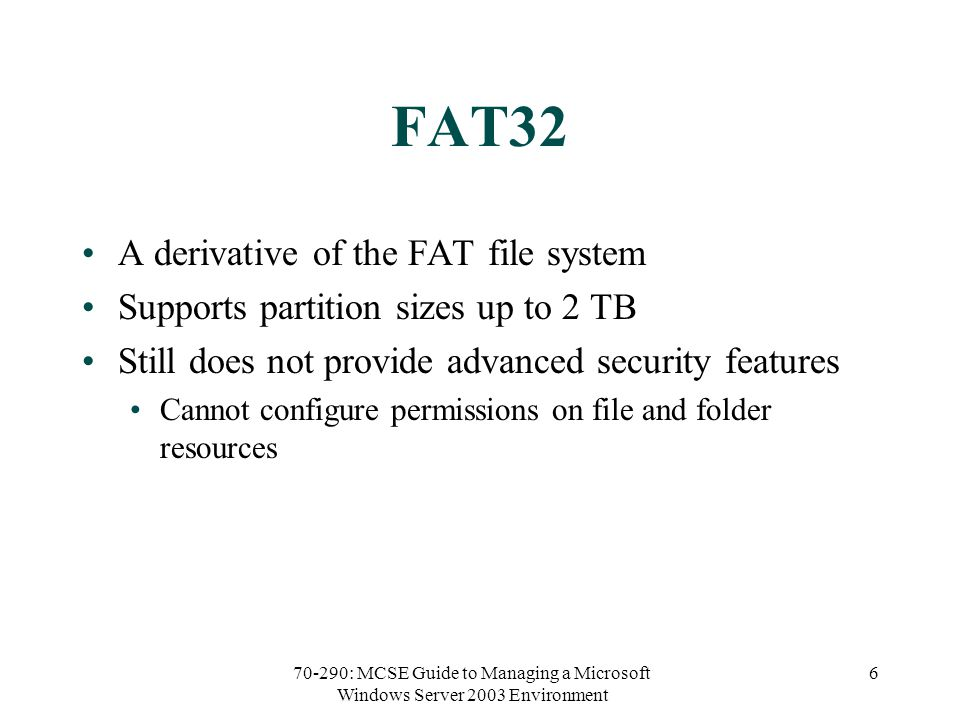 70-290: MCSE Guide to Managing a Microsoft Windows Server 2003 Environment 6 FAT32 A derivative of the FAT file system Supports partition sizes up to 2 TB Still does not provide advanced security features Cannot configure permissions on file and folder resources