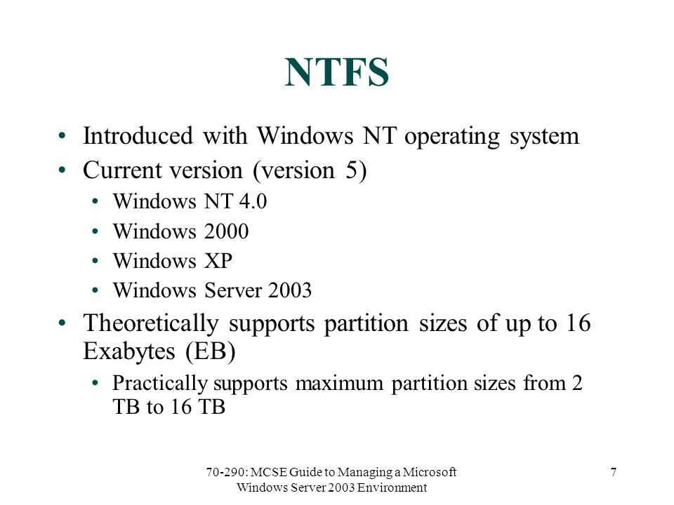 70-290: MCSE Guide to Managing a Microsoft Windows Server 2003 Environment 7 NTFS Introduced with Windows NT operating system Current version (version 5) Windows NT 4.0 Windows 2000 Windows XP Windows Server 2003 Theoretically supports partition sizes of up to 16 Exabytes (EB) Practically supports maximum partition sizes from 2 TB to 16 TB