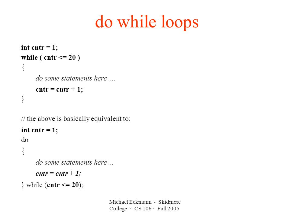 do while loops int cntr = 1; while ( cntr <= 20 ) { do some statements here....