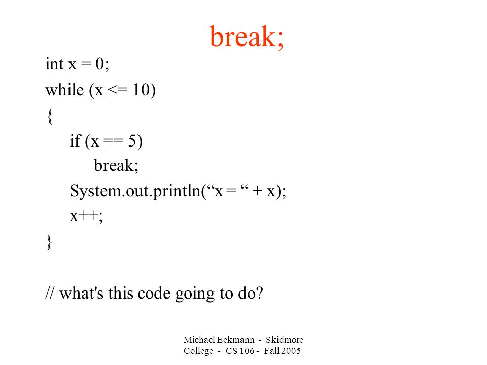break; int x = 0; while (x <= 10) { if (x == 5) break; System.out.println( x = + x); x++; } // what s this code going to do.