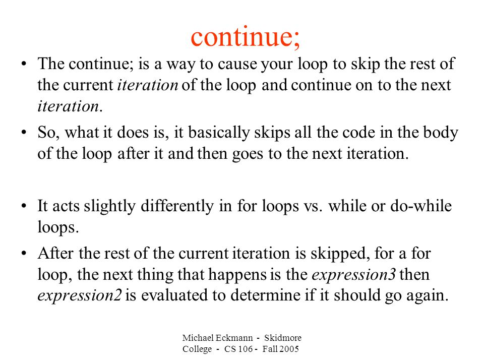 continue; The continue; is a way to cause your loop to skip the rest of the current iteration of the loop and continue on to the next iteration.