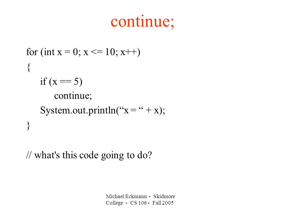 continue; for (int x = 0; x <= 10; x++) { if (x == 5) continue; System.out.println( x = + x); } // what s this code going to do.