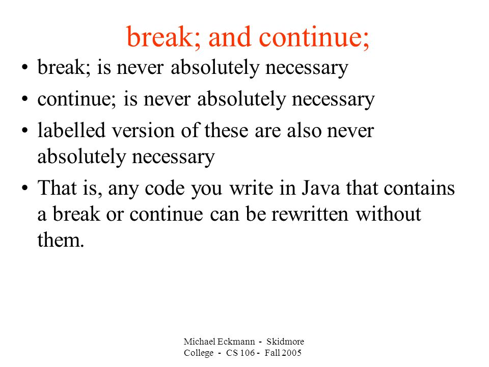 break; and continue; break; is never absolutely necessary continue; is never absolutely necessary labelled version of these are also never absolutely necessary That is, any code you write in Java that contains a break or continue can be rewritten without them.