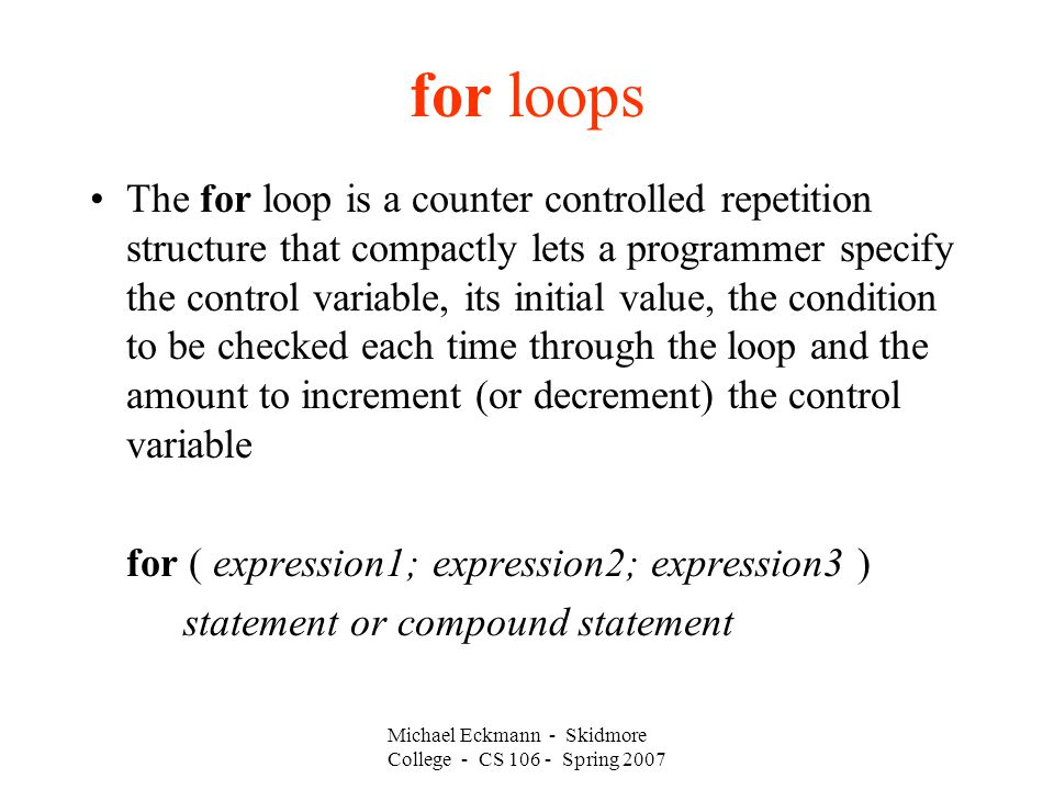 for loops The for loop is a counter controlled repetition structure that compactly lets a programmer specify the control variable, its initial value, the condition to be checked each time through the loop and the amount to increment (or decrement) the control variable for ( expression1; expression2; expression3 ) statement or compound statement Michael Eckmann - Skidmore College - CS Spring 2007