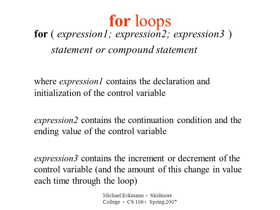 for loops for ( expression1; expression2; expression3 ) statement or compound statement where expression1 contains the declaration and initialization of the control variable expression2 contains the continuation condition and the ending value of the control variable expression3 contains the increment or decrement of the control variable (and the amount of this change in value each time through the loop) Michael Eckmann - Skidmore College - CS Spring 2007