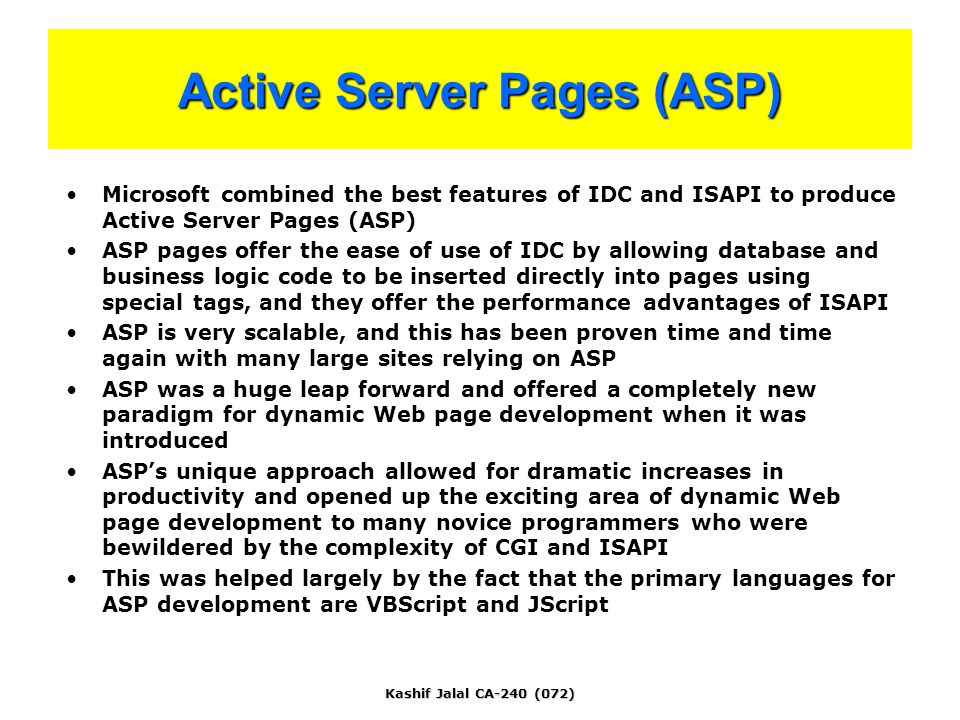 Kashif Jalal CA-240 (072) Active Server Pages (ASP) Microsoft combined the best features of IDC and ISAPI to produce Active Server Pages (ASP) ASP pages offer the ease of use of IDC by allowing database and business logic code to be inserted directly into pages using special tags, and they offer the performance advantages of ISAPI ASP is very scalable, and this has been proven time and time again with many large sites relying on ASP ASP was a huge leap forward and offered a completely new paradigm for dynamic Web page development when it was introduced ASP's unique approach allowed for dramatic increases in productivity and opened up the exciting area of dynamic Web page development to many novice programmers who were bewildered by the complexity of CGI and ISAPI This was helped largely by the fact that the primary languages for ASP development are VBScript and JScript