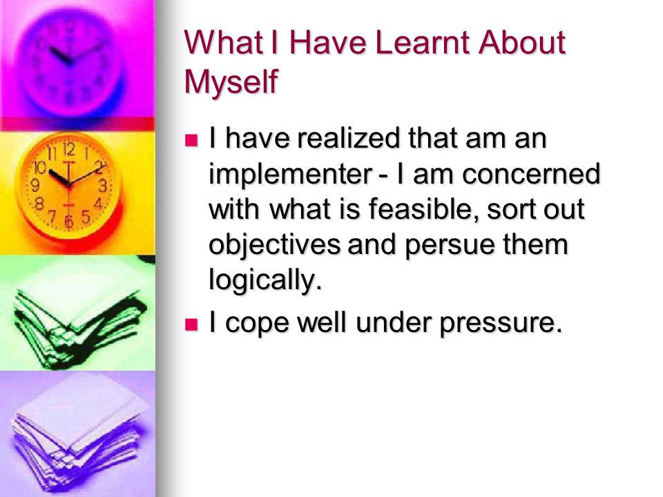 What I Have Learnt About Myself I have realized that am an implementer - I am concerned with what is feasible, sort out objectives and persue them logically.