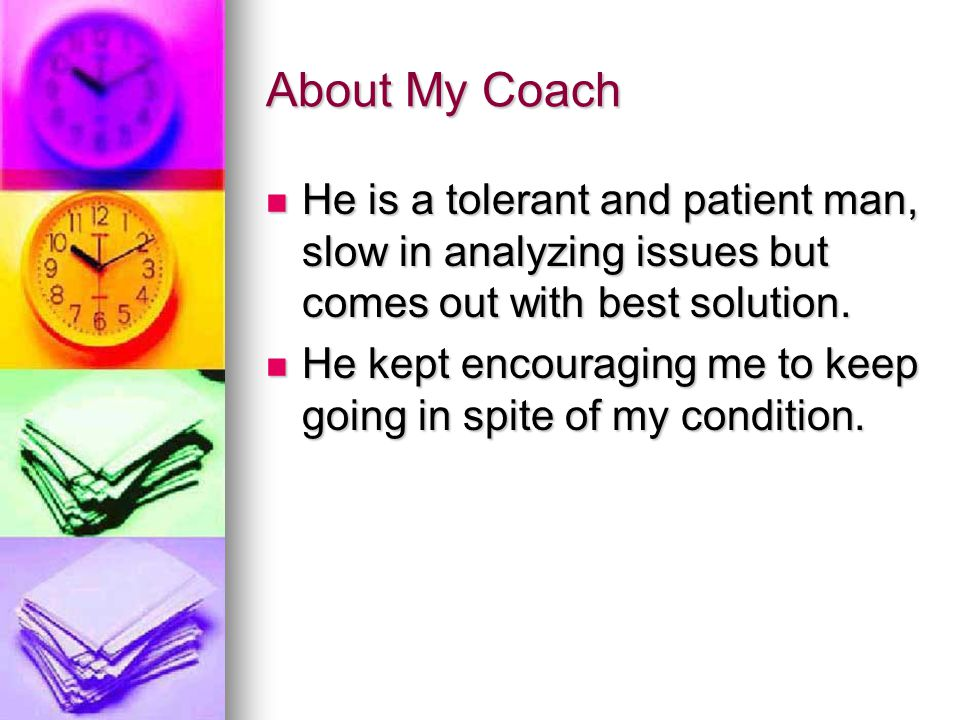 About My Coach He is a tolerant and patient man, slow in analyzing issues but comes out with best solution.